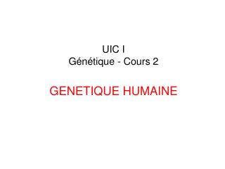 UIC I Génétique - Cours 2 GENETIQUE HUMAINE