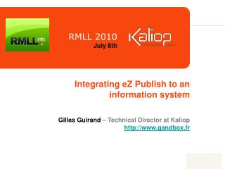 Integrating eZ Publish to an information system Gilles Guirand  – Technical Director at Kaliop