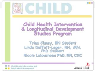 Child Health Intervention & Longitudinal Development Studies Program Trina Cluney, BN Student