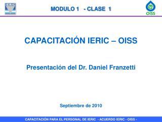 CAPACITACI�N IERIC � OISS Presentaci�n del Dr. Daniel Franzetti Septiembre de 2010