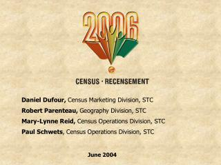 Daniel Dufour,  Census Marketing Division, STC Robert Parenteau,  Geography Division, STC