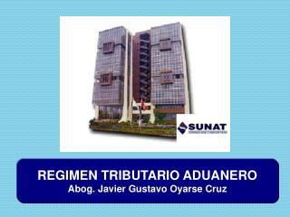 REGIMEN TRIBUTARIO ADUANERO Abog. Javier Gustavo Oyarse Cruz