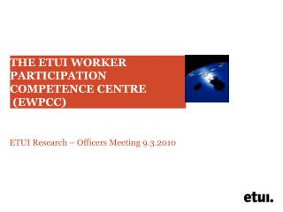 THE ETUI WORKER PARTICIPATION COMPETENCE CENTRE  (EWPCC)