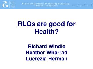 RLOs are good for Health? Richard Windle Heather Wharrad Lucrezia Herman