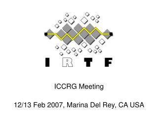 ICCRG Meeting 12/13 Feb 2007, Marina Del Rey, CA USA