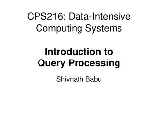 CPS216: Data-Intensive Computing Systems Introduction to Query Processing