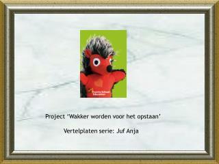 Project 'Wakker worden voor het opstaan'               Vertelplaten serie: Juf Anja