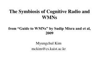 "The Symbiosis of Cognitive Radio and WMNs  from ""Guide to WMNs"" by Sudip Misra and et al, 2009"