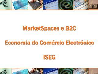 MarketSpaces e B2C Economia do Comércio Electrónico ISEG