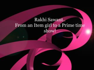 Rakhi Sawant.. From an Item girl to a Prime time show!