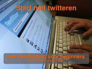 Start met  twitteren een handleiding voor beginners Huib Koeleman, augustus 2010
