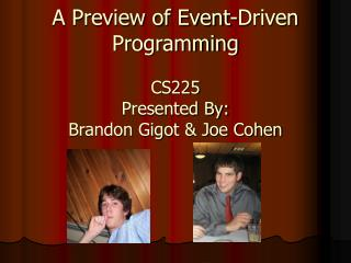A Preview of Event-Driven Programming CS225 Presented By: Brandon Gigot & Joe Cohen