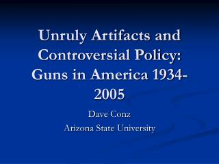 Unruly Artifacts and  Controversial Policy:  Guns in America 1934-2005
