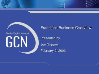 Franchise Business Overview Presented by Jon Gregory February 2, 2006