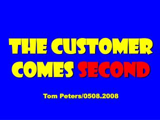The Customer Comes  Second Tom Peters/0508.2008