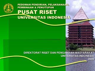 PEDOMAN PENDIRIAN, PELAKSANAAN,  PEMBINAAN & PENUTUPAN  PUSAT RISET  UNIVERSITAS INDONESIA