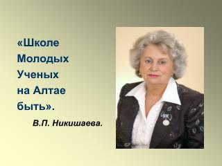 «Школе Молодых Ученых на Алтае быть». В.П. Никишаева.