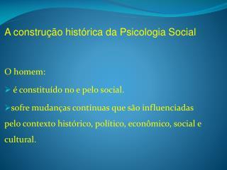 A construção histórica da Psicologia Social O homem:  é constituído no e pelo social.