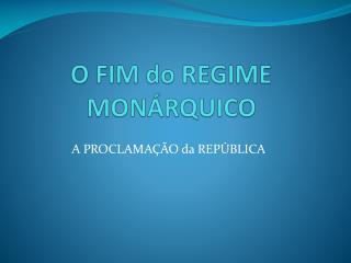 O FIM do REGIME MONÁRQUICO