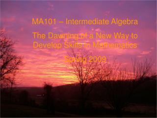 MA101 � Intermediate Algebra The Dawning of a New Way to Develop Skills in Mathematics Spring 2009