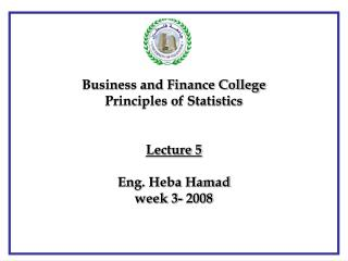 Business and Finance College  Principles of Statistics Lecture 5 Eng. Heba Hamad week 3- 2008