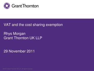 VAT and the cost sharing exemption Rhys Morgan Grant Thornton UK LLP 29 November 2011