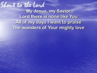 Shout To The Lord    My Jesus, My Savior,  Lord, there is none like You;  All of my days  I want to praise  the wonders