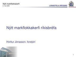 Nýtt markflokkakerfi ríkisbréfa Þórður Jónasson, forstjóri