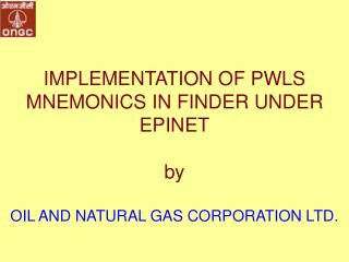 IMPLEMENTATION OF PWLS MNEMONICS IN FINDER UNDER EPINET by OIL AND NATURAL GAS CORPORATION LTD.