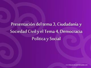 Presentación del tema 3, Ciudadanía y Sociedad Civil y el Tema 4, Democracia Política y Social