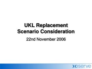 UKL Replacement  Scenario Consideration