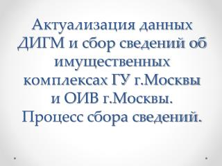 Актуализация данных ДИГМ и сбор сведений об имущественных комплексах ГУ г. Москвы и ОИВ г. Москвы