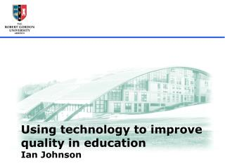 Using technology to improve quality in education Ian Johnson