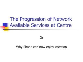 The Progression of Network Available Services at Centre