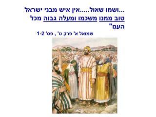 """...ושמו שאול.....אין איש מבני ישראל  טוב ממנו משכמו ומעלה גבוה  מכל העם"""""""