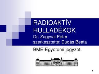 RADIOAKTÍV HULLADÉKOK Dr. Zagyvai Péter szerkesztette: Dudás Beáta