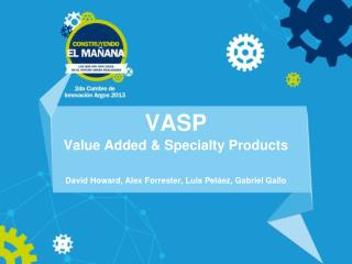 VASP Value Added & Specialty Products David Howard, Alex Forrester, Luis Peláez, Gabriel Gallo