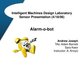 Intelligent Machines Design Laboratory Sensor Presentation (4/18/06) Alarm-o-bot Andrew Joseph