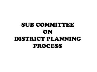 SUB COMMITTEE  ON  DISTRICT PLANNING PROCESS