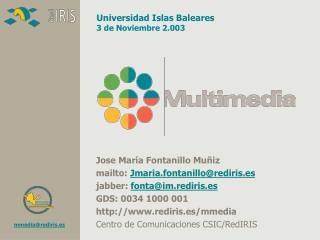 Jose María Fontanillo Muñiz mailto:  Jmaria.fontanillo@rediris.es jabber:  fonta@im.rediris.es