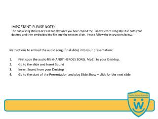 IMPORTANT, PLEASE NOTE:- The audio song final slide will not play until you have copied the Handy Heroes Song Mp3 file o