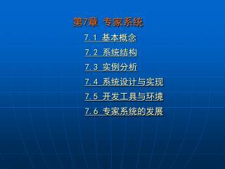 第 7 章 专家系统 7.1  基本概念 7.2  系统结构 7.3  实例分析 7.4  系统设计与实现 7.5  开发工具与环境 7.6  专家系统的发展
