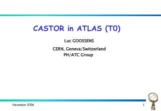 CASTOR in ATLAS (T0) Luc GOOSSENS CERN, Geneva/Switzerland  PH/ATC Group