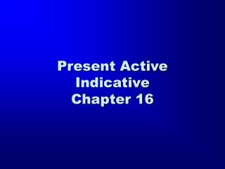 Present Active Indicative Chapter 16