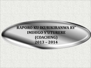 RAPORO KU IKURIKIRANWA RY' IMIHIGO Y'UTURERE (COACHING)  2013 – 2014