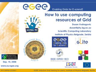 How to use computing resources at Grid Dusan Vudragovic dusan@phy.bg.ac.yu