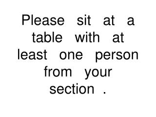 Please   sit   at   a   table   with   at   least   one   person from   your    section  .