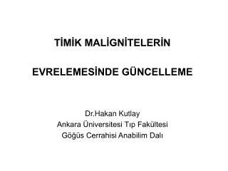 TİMİK MALİGNİTELERİN  EVRELEMESİNDE GÜNCELLEME Dr.Hakan Kutlay Ankara Üniversitesi Tıp Fakültesi