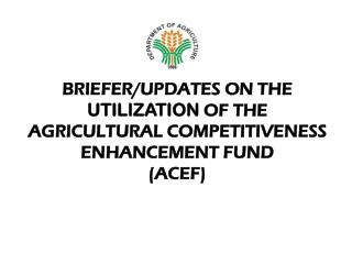 BRIEFER/UPDATES ON THE  UTILIZATION  OF THE   AGRICULTURAL COMPETITIVENESS ENHANCEMENT FUND (ACEF)