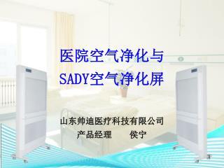 医院空气净化与 SADY 空气净化屏 山东帅迪医疗科技有限公司 产品经理    侯宁
